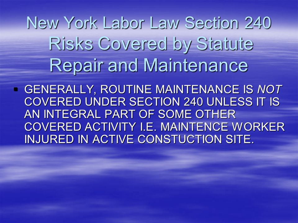 New York Labor Law Section 240 Risks Covered by Statute Repair and Maintenance  GENERALLY, ROUTINE MAINTENANCE IS NOT COVERED UNDER SECTION 240 UNLES