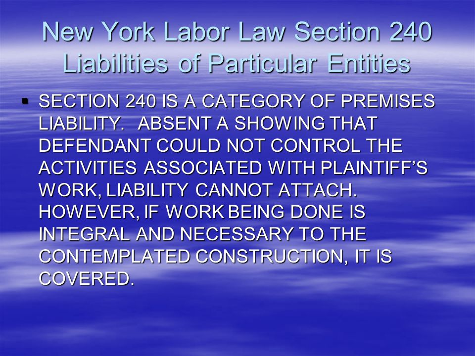 New York Labor Law Section 240 Liabilities of Particular Entities  SECTION 240 IS A CATEGORY OF PREMISES LIABILITY. ABSENT A SHOWING THAT DEFENDANT C
