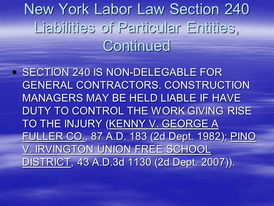 New York Labor Law Section 240 Liabilities of Particular Entities, Continued  SECTION 240 IS NON-DELEGABLE FOR GENERAL CONTRACTORS. CONSTRUCTION MANA