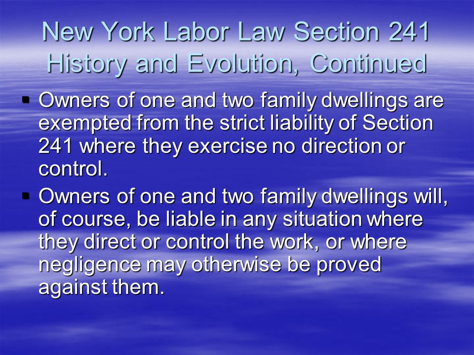 New York Labor Law Section 241 History and Evolution, Continued  Owners of one and two family dwellings are exempted from the strict liability of Sec