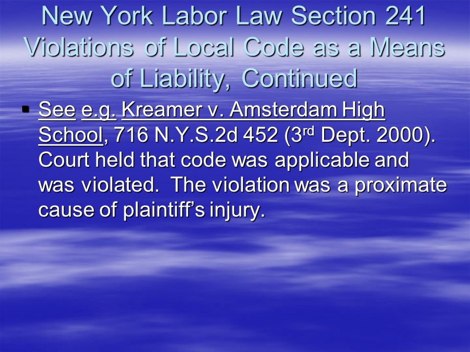 New York Labor Law Section 241 Violations of Local Code as a Means of Liability, Continued  See e.g. Kreamer v. Amsterdam High School, 716 N.Y.S.2d 4