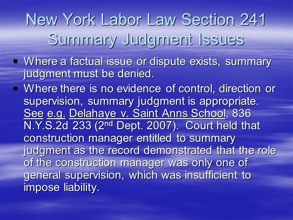 New York Labor Law Section 241 Summary Judgment Issues  Where a factual issue or dispute exists, summary judgment must be denied.  Where there is no