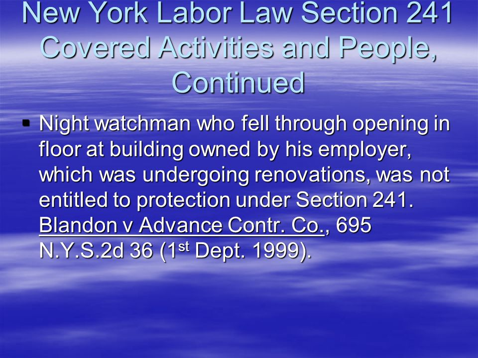 New York Labor Law Section 241 Covered Activities and People, Continued  Night watchman who fell through opening in floor at building owned by his em