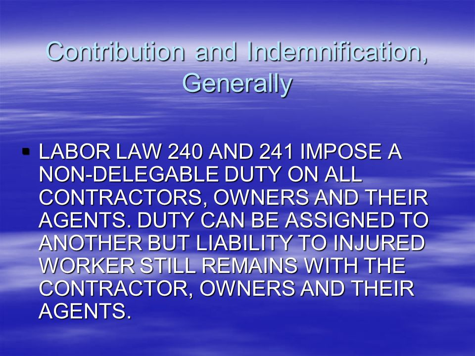 Contribution and Indemnification, Generally  LABOR LAW 240 AND 241 IMPOSE A NON-DELEGABLE DUTY ON ALL CONTRACTORS, OWNERS AND THEIR AGENTS. DUTY CAN