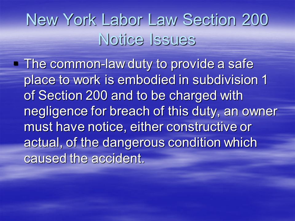 New York Labor Law Section 200 Notice Issues  The common-law duty to provide a safe place to work is embodied in subdivision 1 of Section 200 and to