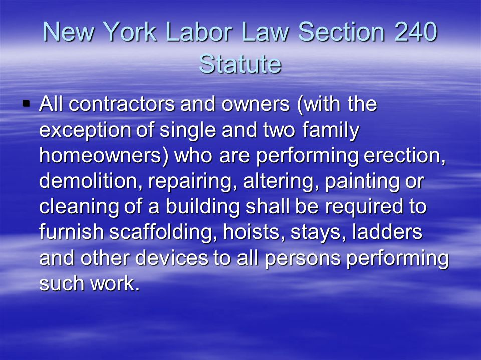 New York Labor Law Section 240 Statute  All contractors and owners (with the exception of single and two family homeowners) who are performing erecti