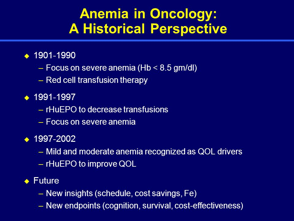 Anemia in Oncology: A Historical Perspective  1901-1990 –Focus on severe anemia (Hb < 8.5 gm/dl) –Red cell transfusion therapy  1991-1997 –rHuEPO to decrease transfusions –Focus on severe anemia  1997-2002 –Mild and moderate anemia recognized as QOL drivers –rHuEPO to improve QOL  Future –New insights (schedule, cost savings, Fe) –New endpoints (cognition, survival, cost-effectiveness)