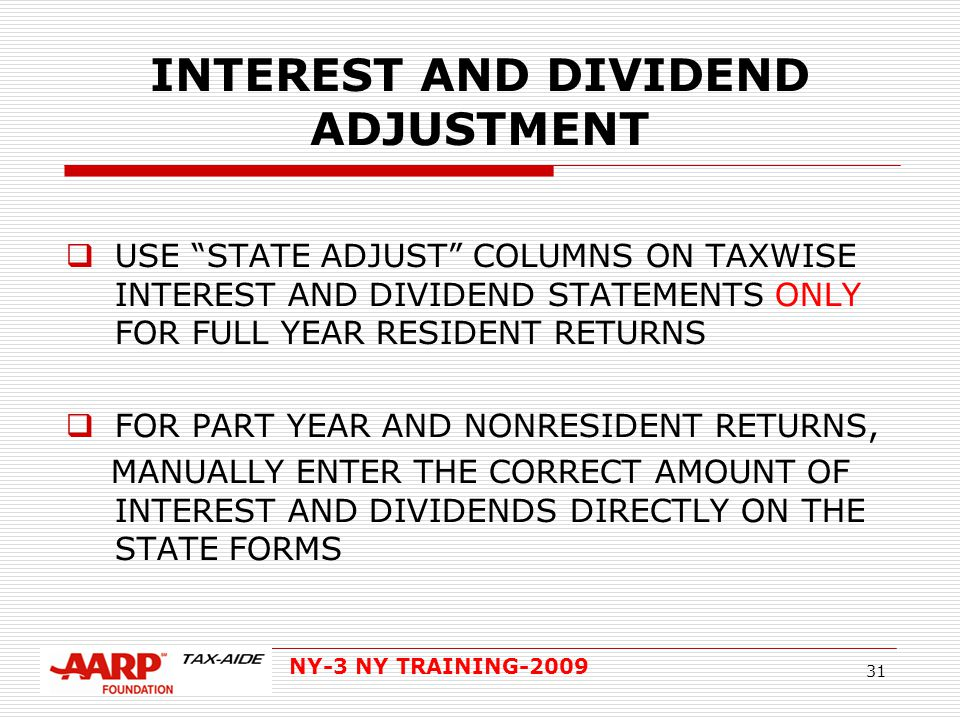 NY-3 NY TRAINING-2009 31 INTEREST AND DIVIDEND ADJUSTMENT  USE STATE ADJUST COLUMNS ON TAXWISE INTEREST AND DIVIDEND STATEMENTS ONLY FOR FULL YEAR RESIDENT RETURNS  FOR PART YEAR AND NONRESIDENT RETURNS, MANUALLY ENTER THE CORRECT AMOUNT OF INTEREST AND DIVIDENDS DIRECTLY ON THE STATE FORMS