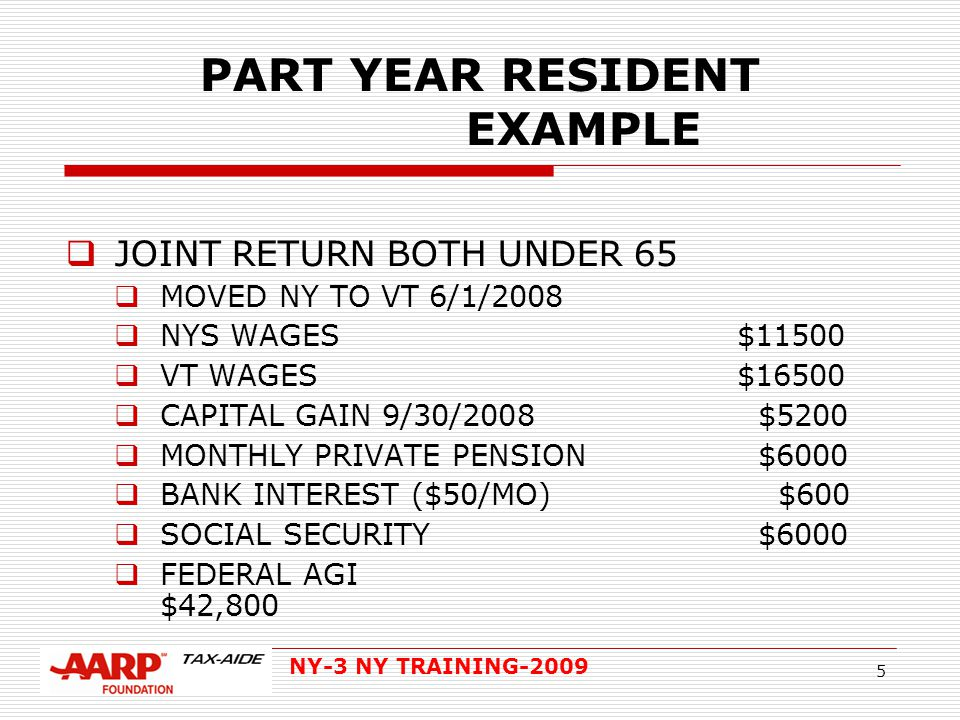 NY-3 NY TRAINING-2009 5 PART YEAR RESIDENT EXAMPLE  JOINT RETURN BOTH UNDER 65  MOVED NY TO VT 6/1/2008  NYS WAGES $11500  VT WAGES $16500  CAPITAL GAIN 9/30/2008 $5200  MONTHLY PRIVATE PENSION $6000  BANK INTEREST ($50/MO) $600  SOCIAL SECURITY $6000  FEDERAL AGI $42,800