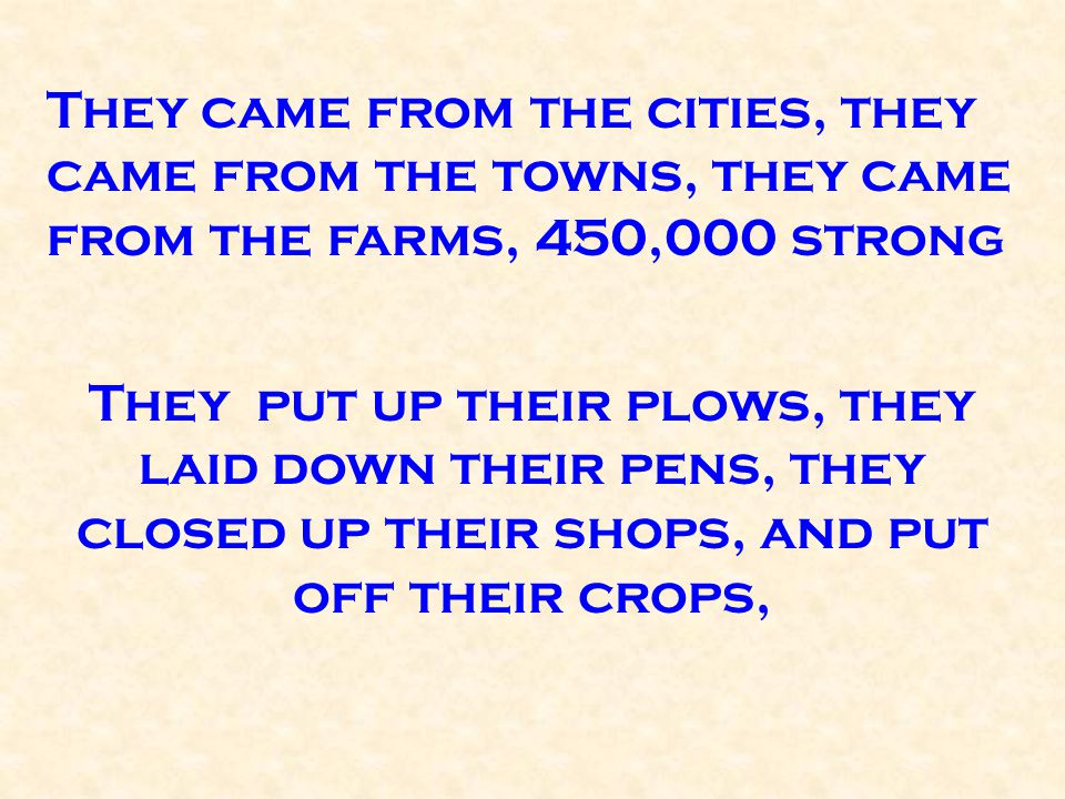 They came from the cities, they came from the towns, they came from the farms, 450,000 strong They put up their plows, they laid down their pens, they closed up their shops, and put off their crops,