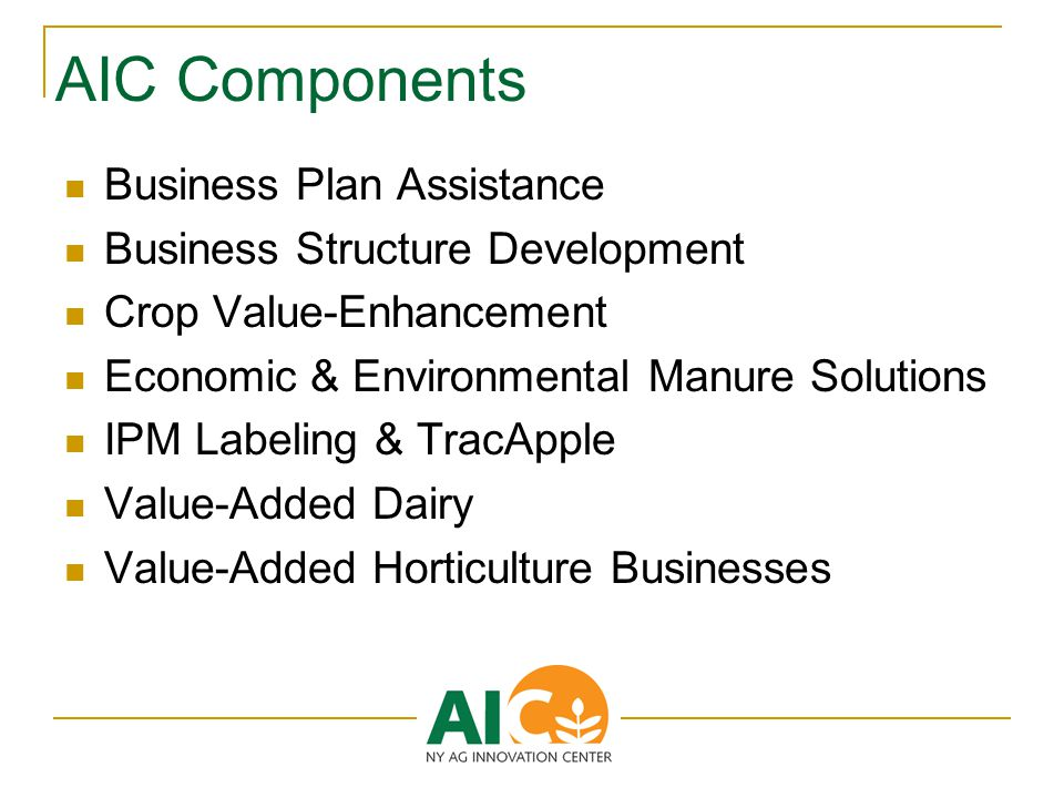 AIC Components Business Plan Assistance Business Structure Development Crop Value-Enhancement Economic & Environmental Manure Solutions IPM Labeling & TracApple Value-Added Dairy Value-Added Horticulture Businesses