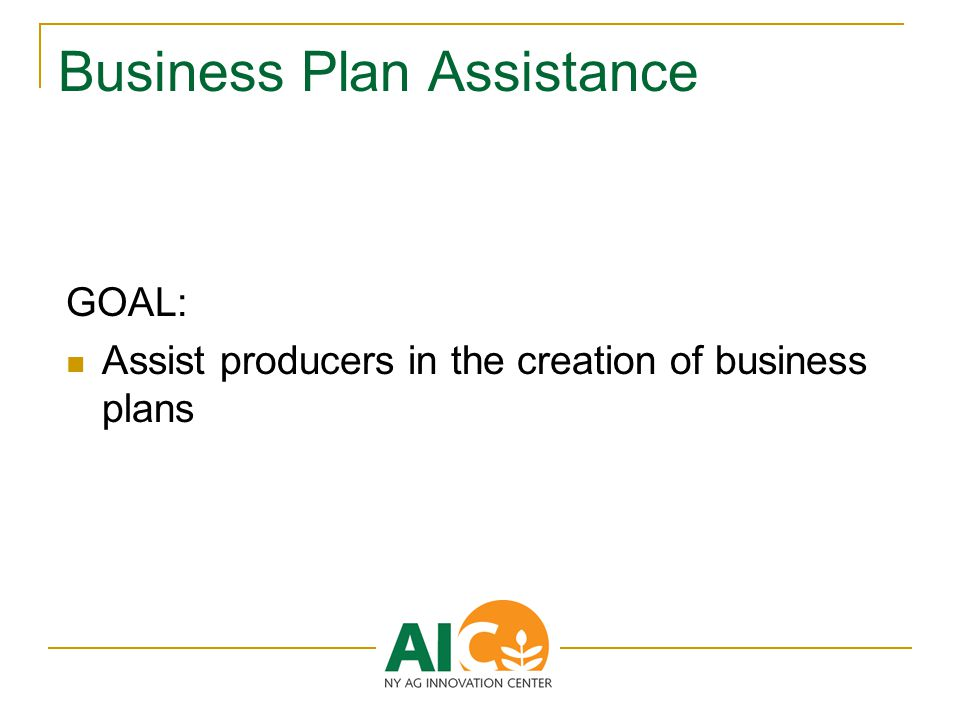 Business Plan Assistance GOAL: Assist producers in the creation of business plans
