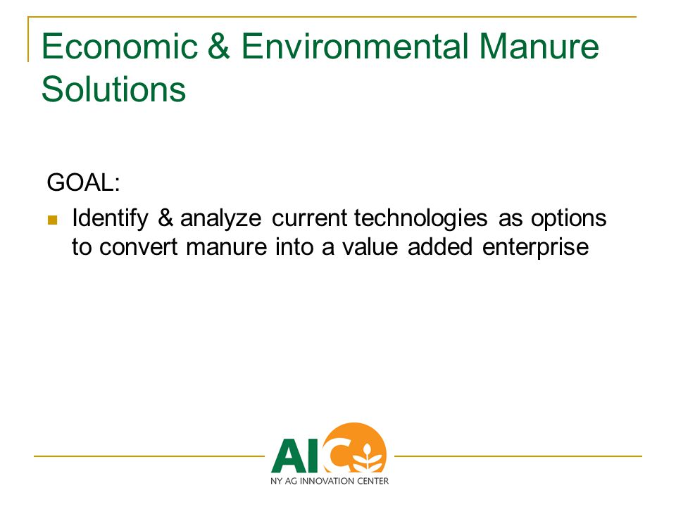Economic & Environmental Manure Solutions GOAL: Identify & analyze current technologies as options to convert manure into a value added enterprise