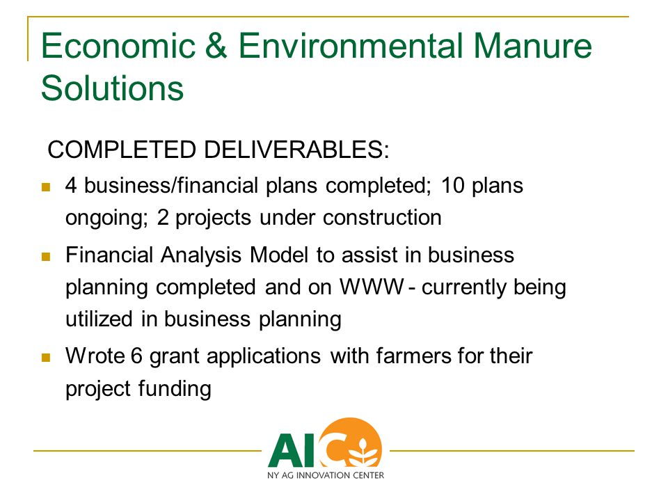 Economic & Environmental Manure Solutions COMPLETED DELIVERABLES: 4 business/financial plans completed; 10 plans ongoing; 2 projects under construction Financial Analysis Model to assist in business planning completed and on WWW - currently being utilized in business planning Wrote 6 grant applications with farmers for their project funding