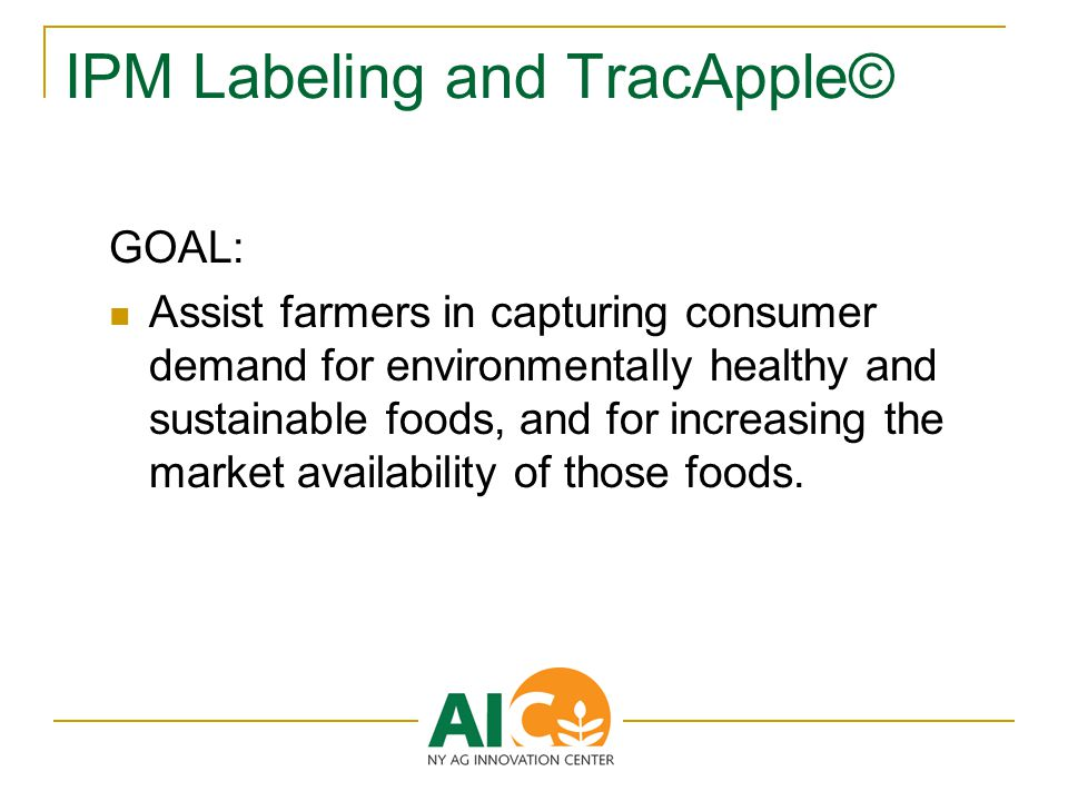IPM Labeling and TracApple© GOAL: Assist farmers in capturing consumer demand for environmentally healthy and sustainable foods, and for increasing the market availability of those foods.