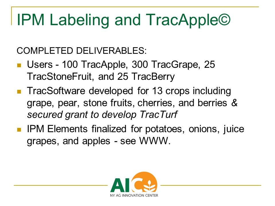 IPM Labeling and TracApple© COMPLETED DELIVERABLES: Users - 100 TracApple, 300 TracGrape, 25 TracStoneFruit, and 25 TracBerry TracSoftware developed for 13 crops including grape, pear, stone fruits, cherries, and berries & secured grant to develop TracTurf IPM Elements finalized for potatoes, onions, juice grapes, and apples - see WWW.