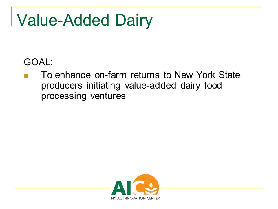 Value-Added Dairy GOAL: To enhance on-farm returns to New York State producers initiating value-added dairy food processing ventures