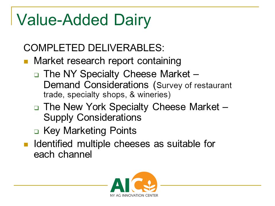 Value-Added Dairy COMPLETED DELIVERABLES: Market research report containing  The NY Specialty Cheese Market – Demand Considerations ( Survey of restaurant trade, specialty shops, & wineries)  The New York Specialty Cheese Market – Supply Considerations  Key Marketing Points Identified multiple cheeses as suitable for each channel