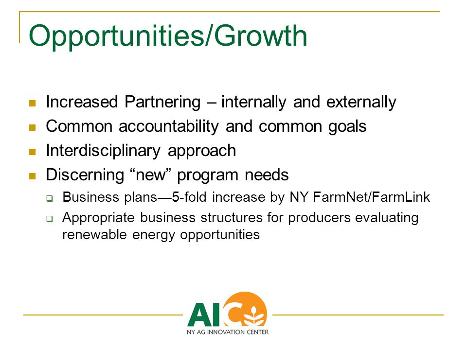 Opportunities/Growth Increased Partnering – internally and externally Common accountability and common goals Interdisciplinary approach Discerning new program needs  Business plans—5-fold increase by NY FarmNet/FarmLink  Appropriate business structures for producers evaluating renewable energy opportunities