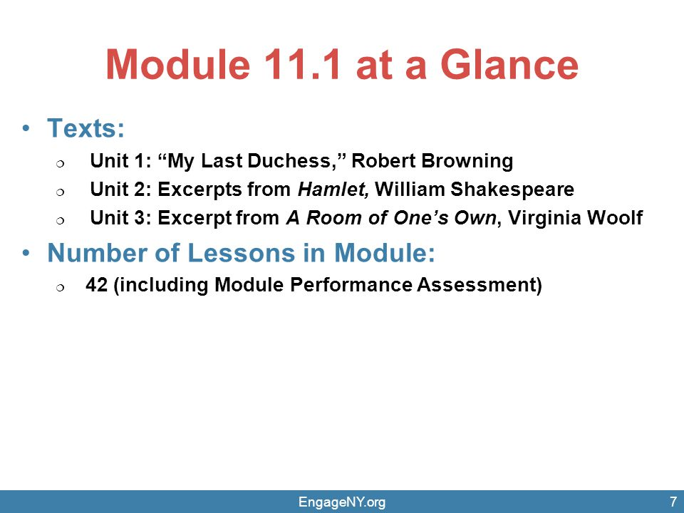 Module 11.1 at a Glance Texts:  Unit 1: My Last Duchess, Robert Browning  Unit 2: Excerpts from Hamlet, William Shakespeare  Unit 3: Excerpt from A Room of One's Own, Virginia Woolf Number of Lessons in Module:  42 (including Module Performance Assessment) EngageNY.org7