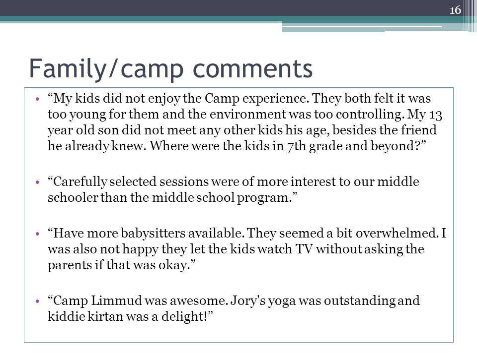 "Family/camp comments ""My kids did not enjoy the Camp experience. They both felt it was too young for them and the environment was too controlling. My"