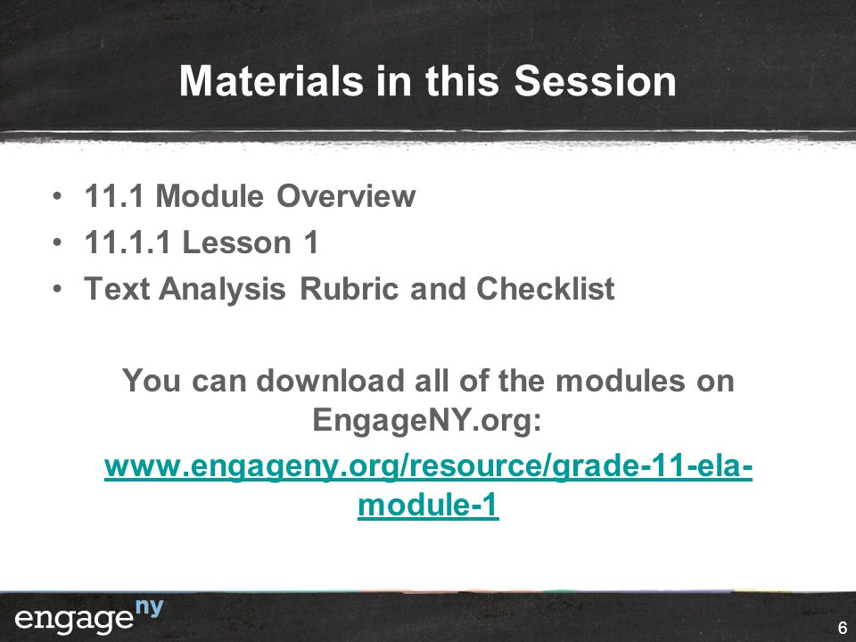 6 Materials in this Session 11.1 Module Overview 11.1.1 Lesson 1 Text Analysis Rubric and Checklist You can download all of the modules on EngageNY.org: www.engageny.org/resource/grade-11-ela- module-1