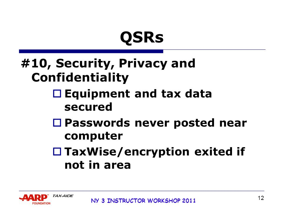 NY 3 INSTRUCTOR WORKSHOP 2011 12 QSRs #10, Security, Privacy and Confidentiality  Equipment and tax data secured  Passwords never posted near computer  TaxWise/encryption exited if not in area