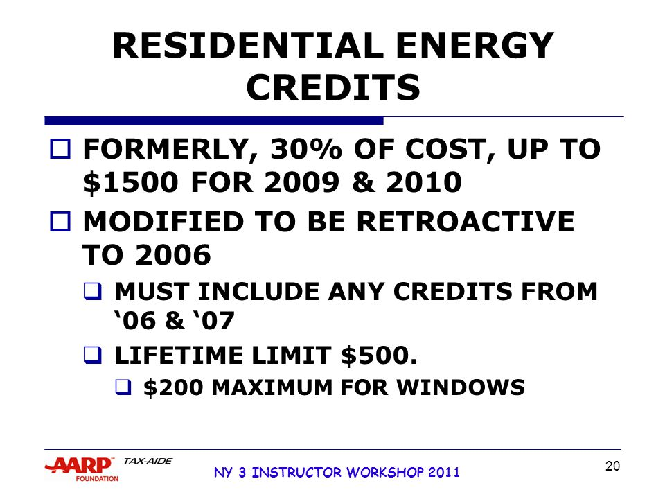 NY 3 INSTRUCTOR WORKSHOP 2011 20 RESIDENTIAL ENERGY CREDITS  FORMERLY, 30% OF COST, UP TO $1500 FOR 2009 & 2010  MODIFIED TO BE RETROACTIVE TO 2006  MUST INCLUDE ANY CREDITS FROM '06 & '07  LIFETIME LIMIT $500.