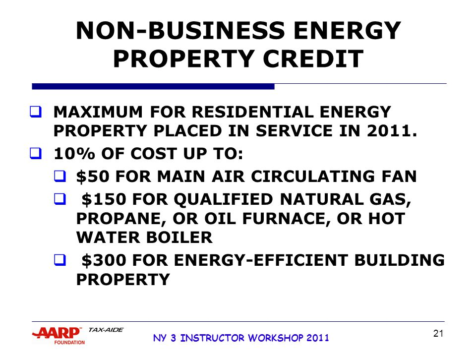 NY 3 INSTRUCTOR WORKSHOP 2011 21 NON-BUSINESS ENERGY PROPERTY CREDIT  MAXIMUM FOR RESIDENTIAL ENERGY PROPERTY PLACED IN SERVICE IN 2011.