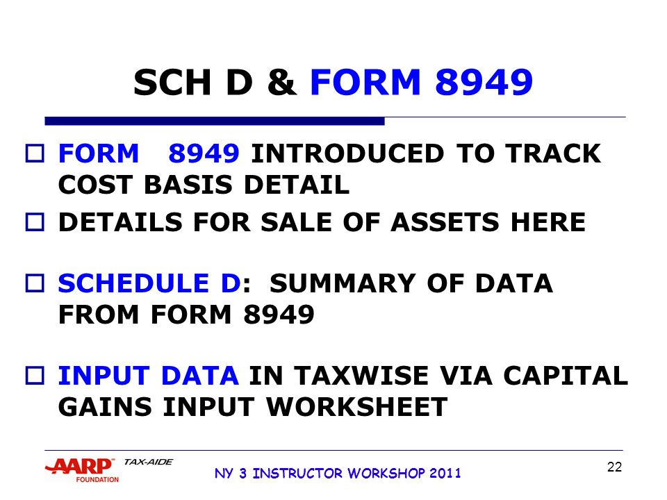 NY 3 INSTRUCTOR WORKSHOP 2011 22 SCH D & FORM 8949  FORM 8949 INTRODUCED TO TRACK COST BASIS DETAIL  DETAILS FOR SALE OF ASSETS HERE  SCHEDULE D: SUMMARY OF DATA FROM FORM 8949  INPUT DATA IN TAXWISE VIA CAPITAL GAINS INPUT WORKSHEET