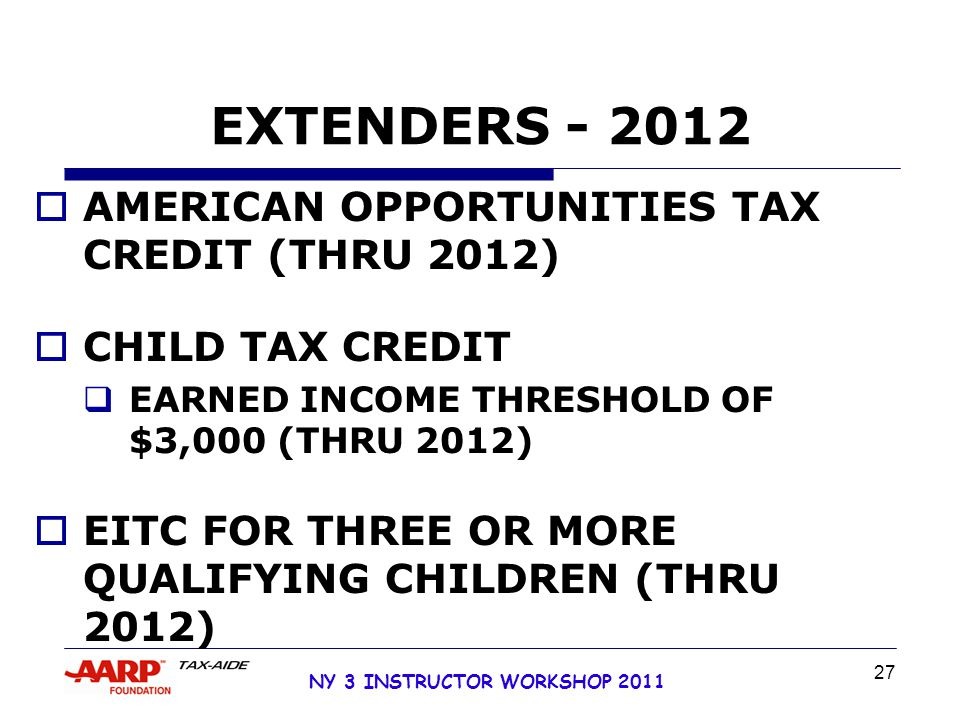 NY 3 INSTRUCTOR WORKSHOP 2011 27 EXTENDERS - 2012  AMERICAN OPPORTUNITIES TAX CREDIT (THRU 2012)  CHILD TAX CREDIT  EARNED INCOME THRESHOLD OF $3,000 (THRU 2012)  EITC FOR THREE OR MORE QUALIFYING CHILDREN (THRU 2012)