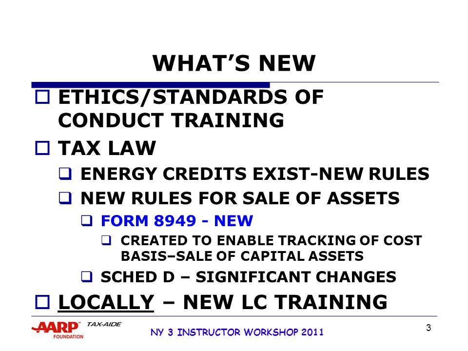 NY 3 INSTRUCTOR WORKSHOP 2011 3 WHAT'S NEW  ETHICS/STANDARDS OF CONDUCT TRAINING  TAX LAW  ENERGY CREDITS EXIST-NEW RULES  NEW RULES FOR SALE OF ASSETS  FORM 8949 - NEW  CREATED TO ENABLE TRACKING OF COST BASIS–SALE OF CAPITAL ASSETS  SCHED D – SIGNIFICANT CHANGES  LOCALLY – NEW LC TRAINING
