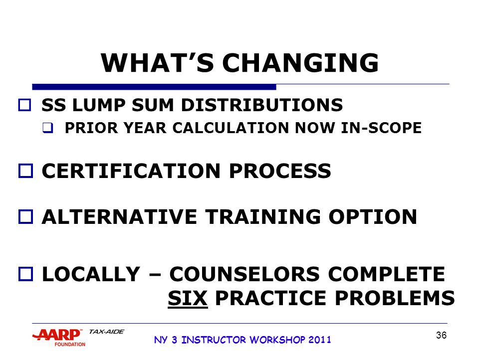 NY 3 INSTRUCTOR WORKSHOP 2011 36 WHAT'S CHANGING  SS LUMP SUM DISTRIBUTIONS  PRIOR YEAR CALCULATION NOW IN-SCOPE  CERTIFICATION PROCESS  ALTERNATIVE TRAINING OPTION  LOCALLY – COUNSELORS COMPLETE SIX PRACTICE PROBLEMS