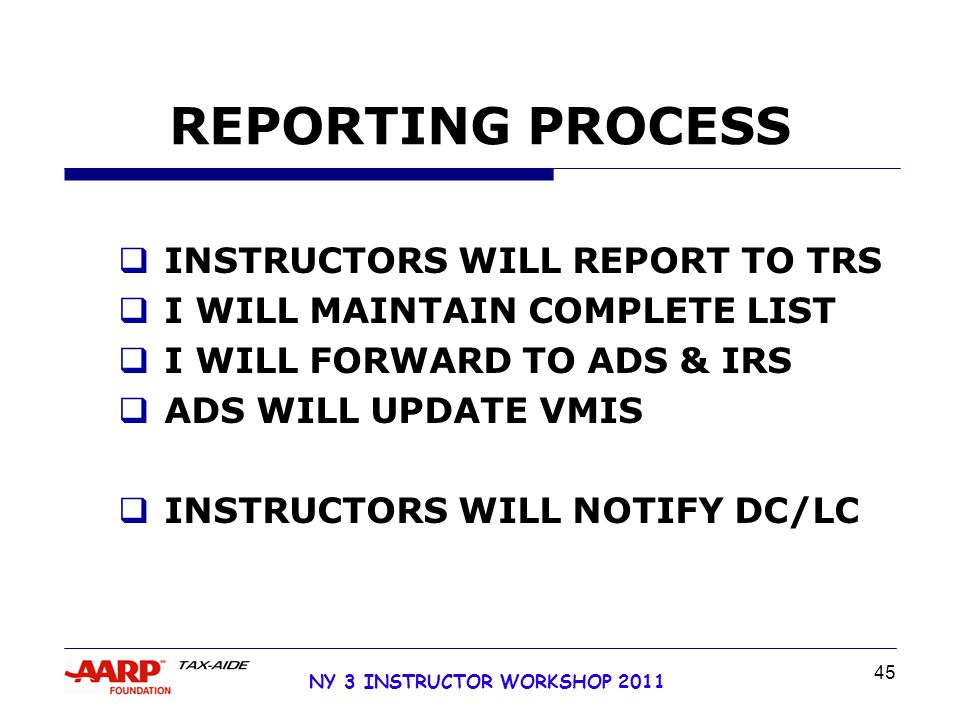 NY 3 INSTRUCTOR WORKSHOP 2011 45 REPORTING PROCESS  INSTRUCTORS WILL REPORT TO TRS  I WILL MAINTAIN COMPLETE LIST  I WILL FORWARD TO ADS & IRS  ADS WILL UPDATE VMIS  INSTRUCTORS WILL NOTIFY DC/LC