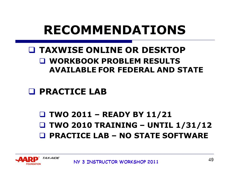 NY 3 INSTRUCTOR WORKSHOP 2011 49 RECOMMENDATIONS  TAXWISE ONLINE OR DESKTOP  WORKBOOK PROBLEM RESULTS AVAILABLE FOR FEDERAL AND STATE  PRACTICE LAB  TWO 2011 – READY BY 11/21  TWO 2010 TRAINING – UNTIL 1/31/12  PRACTICE LAB – NO STATE SOFTWARE