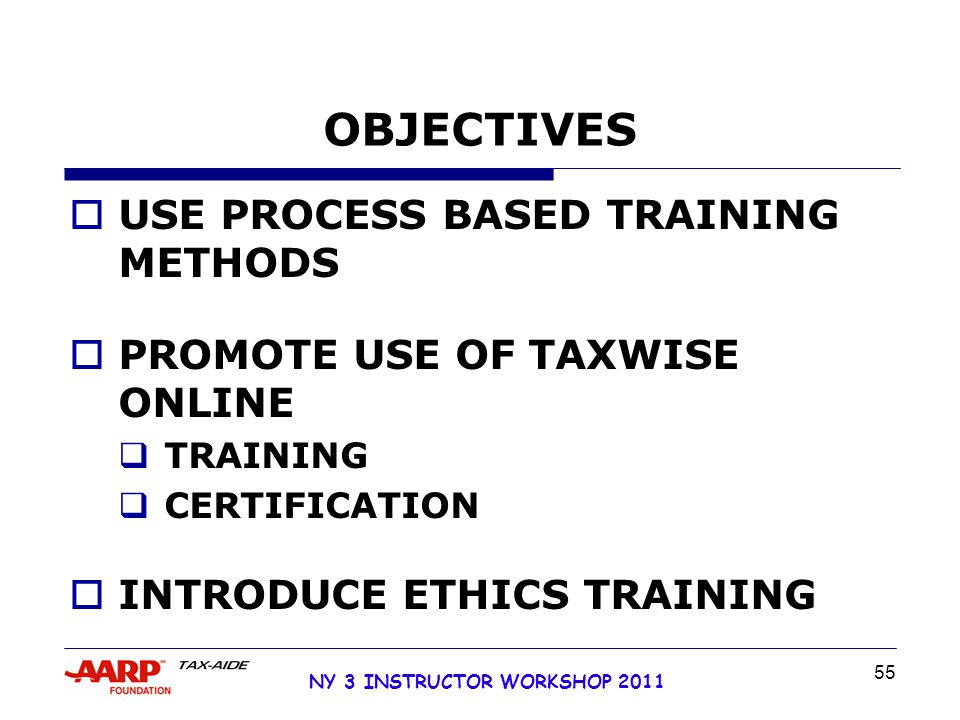 NY 3 INSTRUCTOR WORKSHOP 2011 55 OBJECTIVES  USE PROCESS BASED TRAINING METHODS  PROMOTE USE OF TAXWISE ONLINE  TRAINING  CERTIFICATION  INTRODUCE ETHICS TRAINING