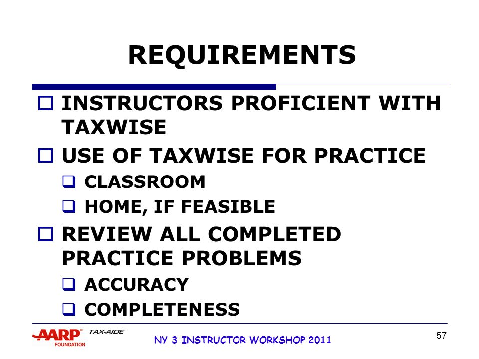 NY 3 INSTRUCTOR WORKSHOP 2011 57 REQUIREMENTS  INSTRUCTORS PROFICIENT WITH TAXWISE  USE OF TAXWISE FOR PRACTICE  CLASSROOM  HOME, IF FEASIBLE  REVIEW ALL COMPLETED PRACTICE PROBLEMS  ACCURACY  COMPLETENESS