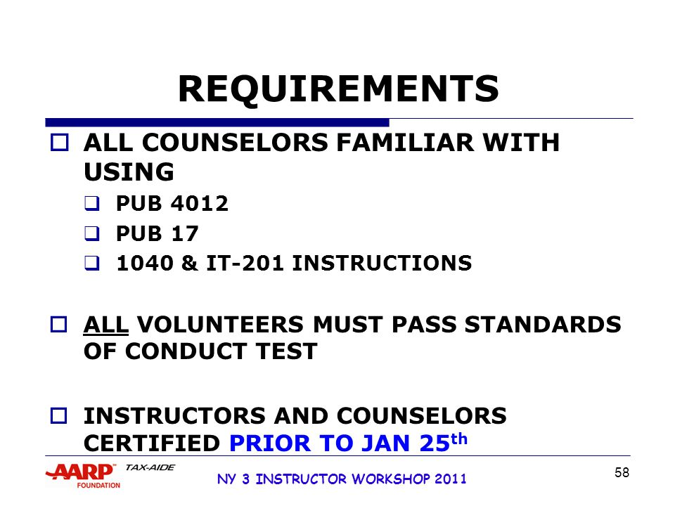 NY 3 INSTRUCTOR WORKSHOP 2011 58 REQUIREMENTS  ALL COUNSELORS FAMILIAR WITH USING  PUB 4012  PUB 17  1040 & IT-201 INSTRUCTIONS  ALL VOLUNTEERS MUST PASS STANDARDS OF CONDUCT TEST  INSTRUCTORS AND COUNSELORS CERTIFIED PRIOR TO JAN 25 th