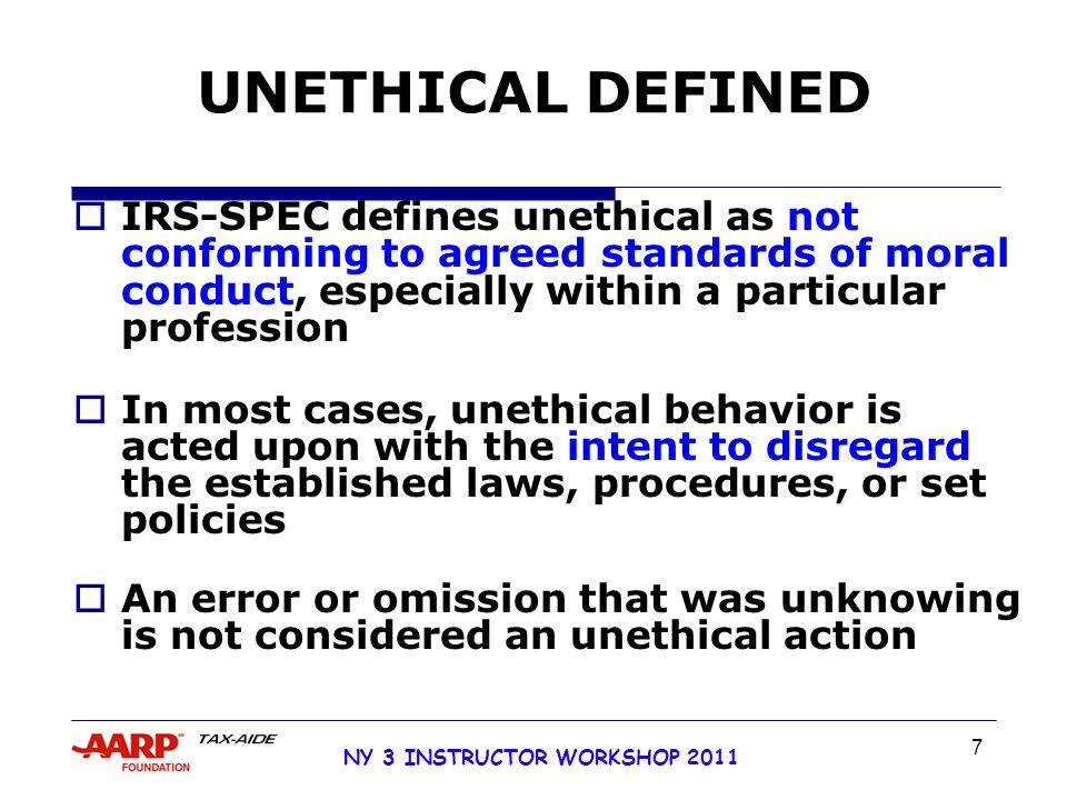 NY 3 INSTRUCTOR WORKSHOP 2011 7 UNETHICAL DEFINED  IRS-SPEC defines unethical as not conforming to agreed standards of moral conduct, especially within a particular profession  In most cases, unethical behavior is acted upon with the intent to disregard the established laws, procedures, or set policies  An error or omission that was unknowing is not considered an unethical action