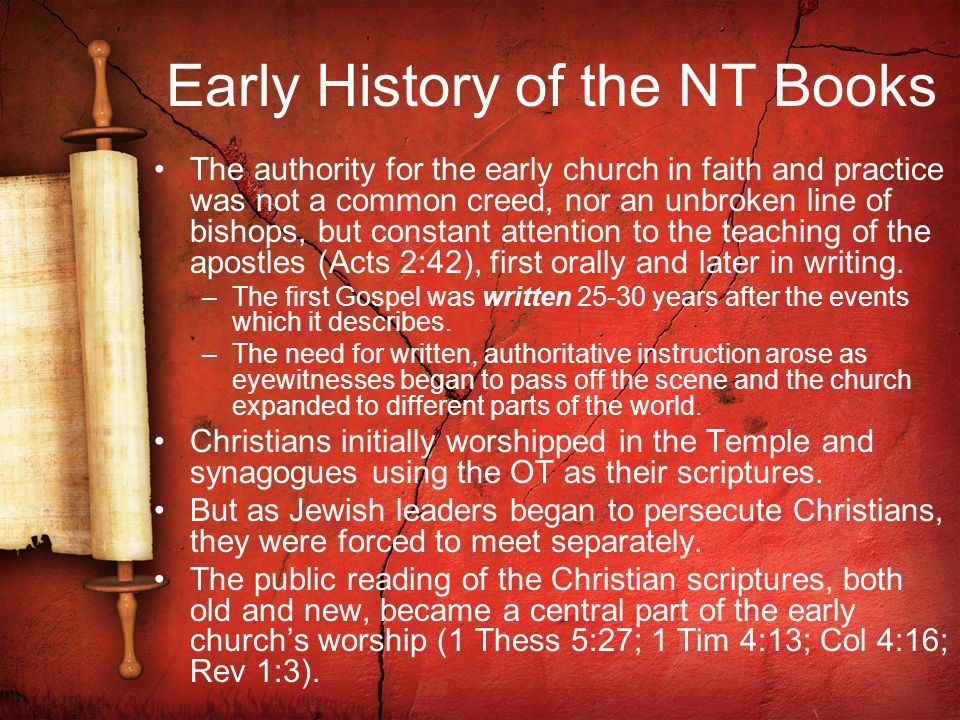 Early History of the NT Books The authority for the early church in faith and practice was not a common creed, nor an unbroken line of bishops, but constant attention to the teaching of the apostles (Acts 2:42), first orally and later in writing.