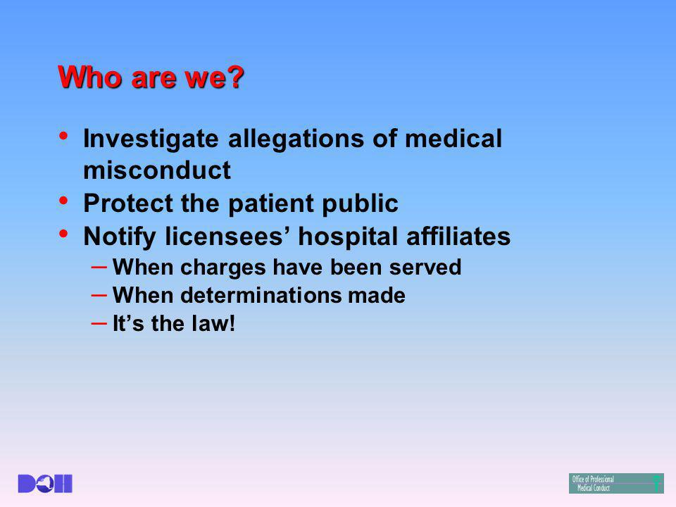 Who are we? Investigate allegations of medical misconduct Protect the patient public Notify licensees' hospital affiliates – When charges have been se