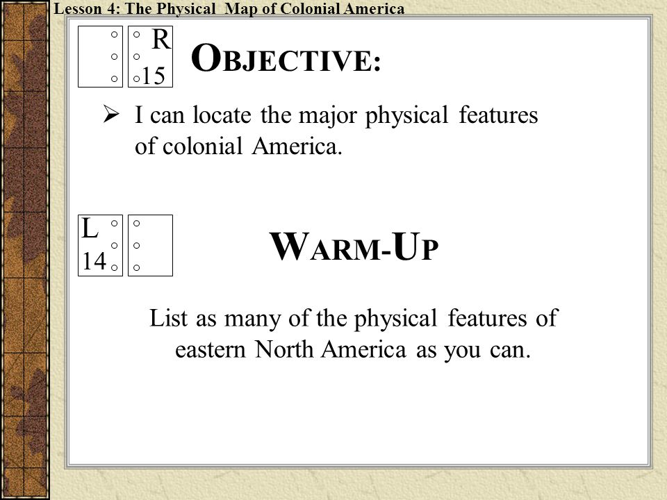 O BJECTIVE: Lesson 4: The Physical Map of Colonial America  I can locate the major physical features of colonial America. List as many of the physica