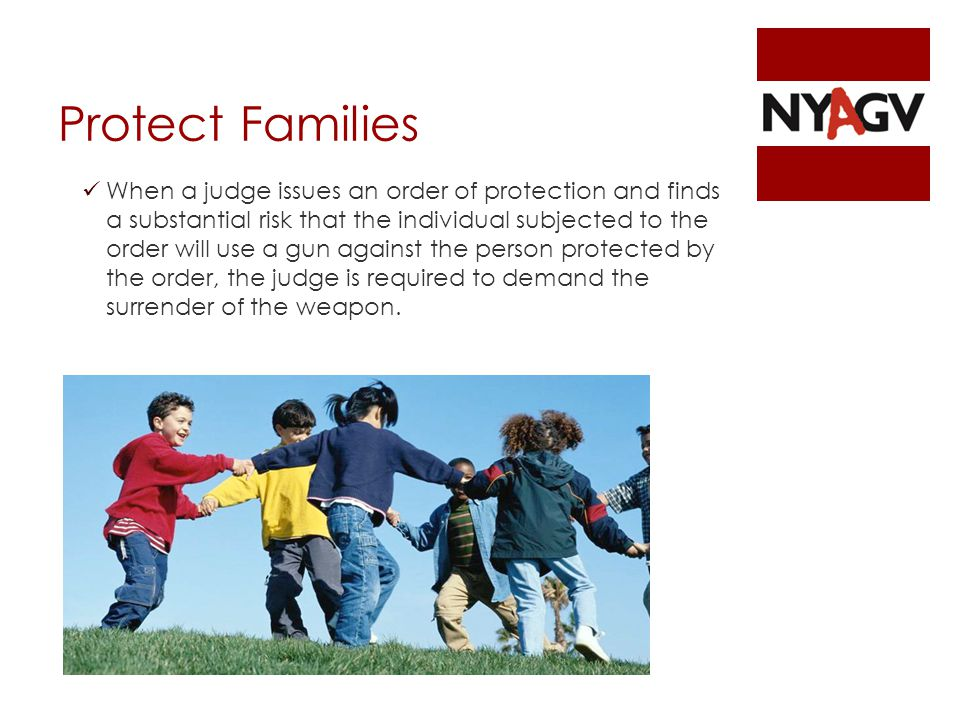 Protect Families When a judge issues an order of protection and finds a substantial risk that the individual subjected to the order will use a gun against the person protected by the order, the judge is required to demand the surrender of the weapon.