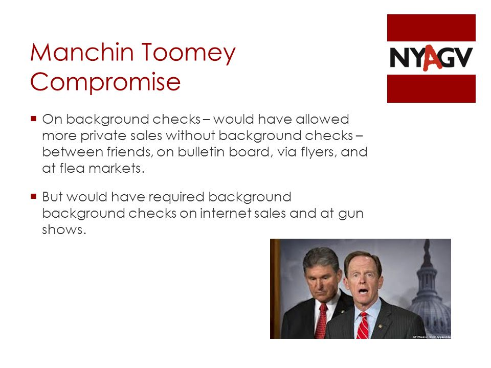 Manchin Toomey Compromise  On background checks – would have allowed more private sales without background checks – between friends, on bulletin board, via flyers, and at flea markets.