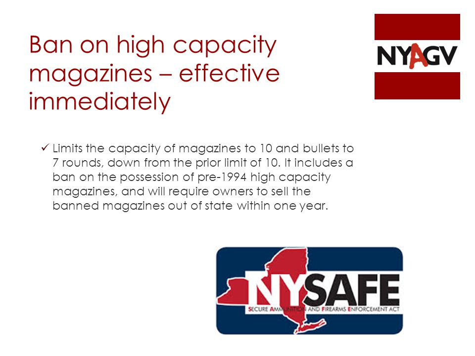Ban on high capacity magazines – effective immediately Limits the capacity of magazines to 10 and bullets to 7 rounds, down from the prior limit of 10.