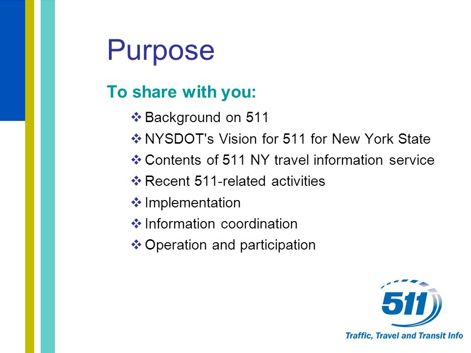 Purpose To share with you:  Background on 511  NYSDOT's Vision for 511 for New York State  Contents of 511 NY travel information service  Recent 5
