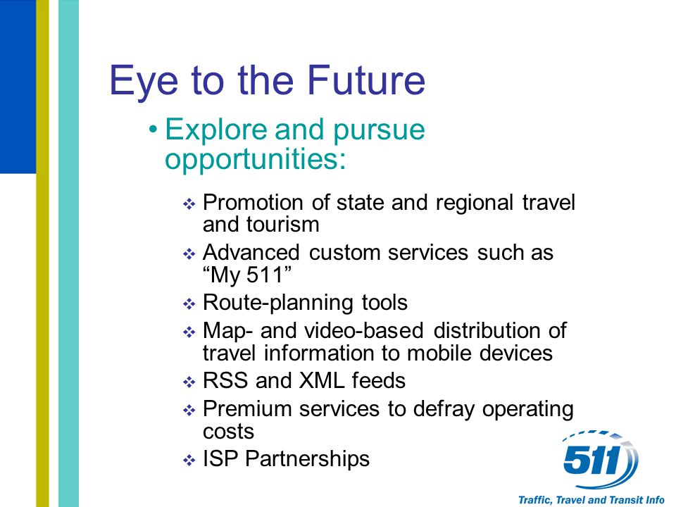 "Eye to the Future Explore and pursue opportunities:  Promotion of state and regional travel and tourism  Advanced custom services such as ""My 511"" "