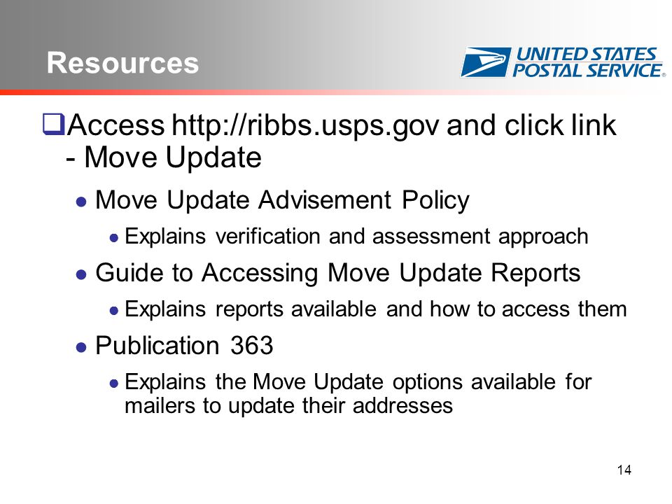 14 Resources  Access http://ribbs.usps.gov and click link - Move Update ● Move Update Advisement Policy ● Explains verification and assessment approach ● Guide to Accessing Move Update Reports ● Explains reports available and how to access them ● Publication 363 ● Explains the Move Update options available for mailers to update their addresses