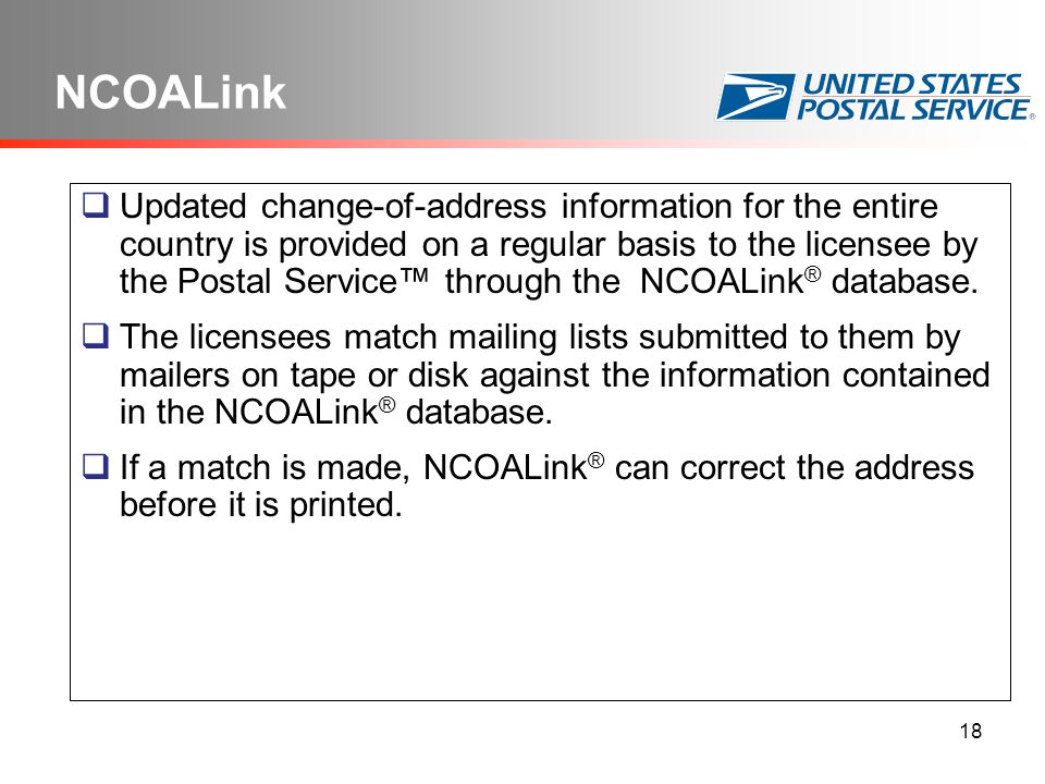 18 NCOALink  Updated change-of-address information for the entire country is provided on a regular basis to the licensee by the Postal Service™ through the NCOALink ® database.