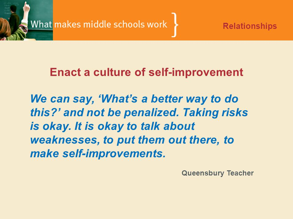 Enact a culture of self-improvement Relationships We can say, 'What's a better way to do this ' and not be penalized.